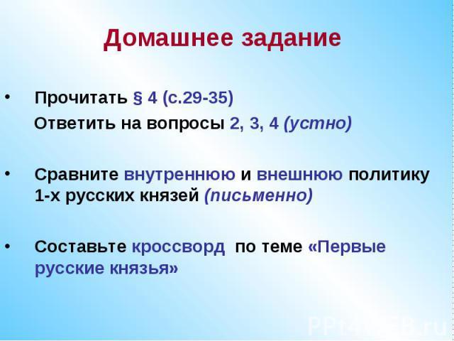 Домашнее заданиеПрочитать § 4 (с.29-35) Ответить на вопросы 2, 3, 4 (устно)Сравните внутреннюю и внешнюю политику 1-х русских князей (письменно)Составьте кроссворд по теме «Первые русские князья»