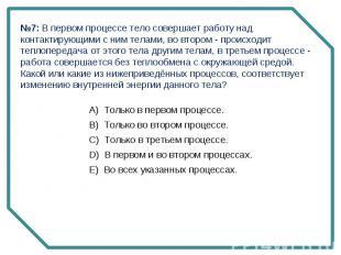 №7: В первом процессе тело совершает работу над контактирующими с ним телами, во
