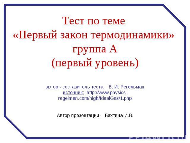 Тест по теме «Первый закон термодинамики» группа А (первый уровень) автор - составитель теста В. И. Регельман источник: http://www.physics-regelman.com/high/IdealGas/1.php Автор презентации: Бахтина И.В.