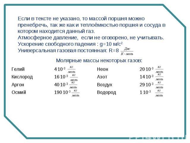 Если в тексте не указано, то массой поршня можно пренебречь, так же как и теплоёмкостью поршня и сосуда в котором находится данный газ. Атмосферное давление, если не оговорено, не учитывать. Ускорение свободного падения : g=10 м/с2 Универсальная газ…