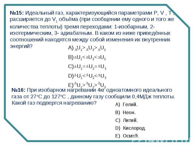 №15: Идеальный газ, характеризующийся параметрами P, V , T , расширяется до V1 объёма (при сообщении ему одного и того же количества теплоты) тремя переходами: 1-изобарным, 2- изотермическим, 3- адиабатным. В каком из ниже приведённых соотношений на…