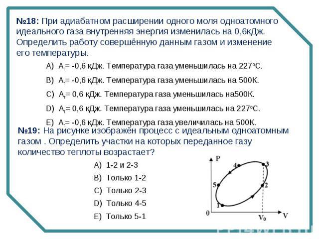 №18: При адиабатном расширении одного моля одноатомного идеального газа внутренняя энергия изменилась на 0,6кДж. Определить работу совершённую данным газом и изменение его температуры. №19: На рисунке изображён процесс с идеальным одноатомным газом …