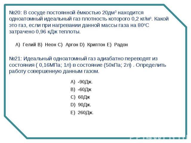 №20: В сосуде постоянной ёмкостью 20дм3 находится одноатомный идеальный газ плотность которого 0,2 кг/м3. Какой это газ, если при нагревании данной массы газа на 80oC затрачено 0,96 кДж теплоты. №21: Идеальный одноатомный газ адиабатно переводят из …