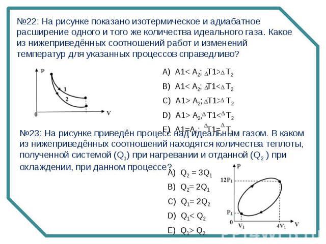 №22: На рисунке показано изотермическое и адиабатное расширение одного и того же количества идеального газа. Какое из нижеприведённых соотношений работ и изменений температур для указанных процессов справедливо?№23: На рисунке приведён процесс над и…