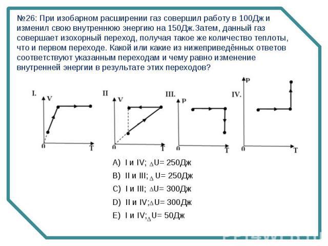 №26: При изобарном расширении газ совершил работу в 100Дж и изменил свою внутреннюю энергию на 150Дж.Затем, данный газ совершает изохорный переход, получая такое же количество теплоты, что и первом переходе. Какой или какие из нижеприведённых ответо…
