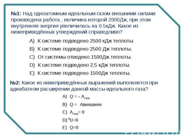 №1: Над одноатомным идеальным газом внешними силами произведена работа , величина которой 2000Дж, при этом внутренняя энергия увеличилась на 0.5кДж. Какое из нижеприведённых утверждений справедливо? №2: Какое из нижеприведённых выражений выполняется…