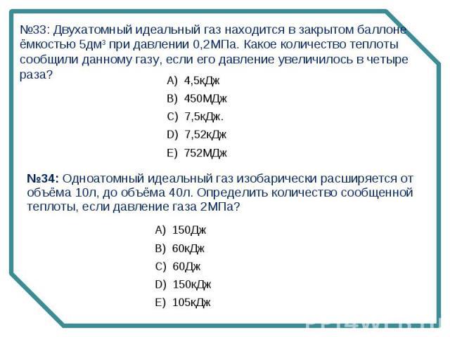№33: Двухатомный идеальный газ находится в закрытом баллоне ёмкостью 5дм3 при давлении 0,2МПа. Какое количество теплоты сообщили данному газу, если его давление увеличилось в четыре раза? №34: Одноатомный идеальный газ изобарически расширяется от об…