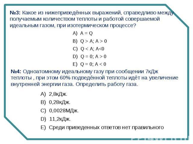 №3: Какое из нижеприведённых выражений, справедливо между получаемым количеством теплоты и работой совершаемой идеальным газом, при изотермическом процессе? №4: Одноатомному идеальному газу при сообщении 7кДж теплоты , при этом 60% подведённой тепло…