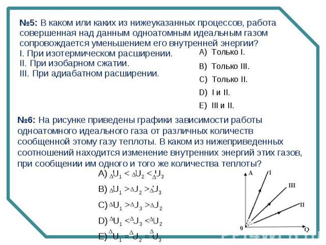 №5: В каком или каких из нижеуказанных процессов, работа совершенная над данным одноатомным идеальным газом сопровождается уменьшением его внутренней энергии?I. При изотермическом расширении.II. При изобарном сжатии.III. При адиабатном расширении.№6…