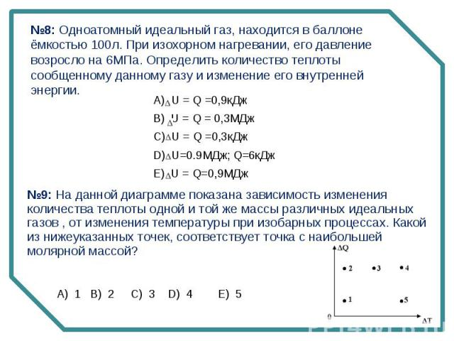 №8: Одноатомный идеальный газ, находится в баллоне ёмкостью 100л. При изохорном нагревании, его давление возросло на 6МПа. Определить количество теплоты сообщенному данному газу и изменение его внутренней энергии. №9: На данной диаграмме показана за…