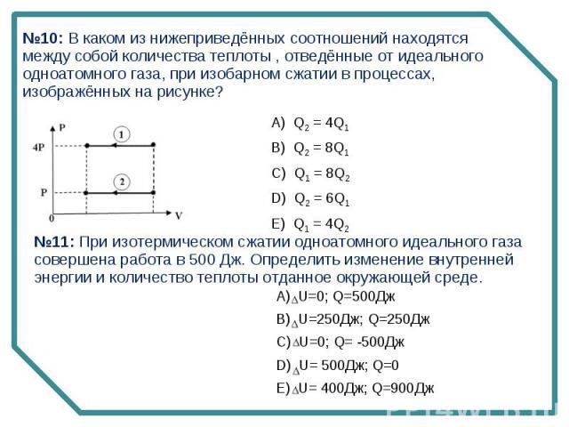 №10: В каком из нижеприведённых соотношений находятся между собой количества теплоты , отведённые от идеального одноатомного газа, при изобарном сжатии в процессах, изображённых на рисунке? №11: При изотермическом сжатии одноатомного идеального газа…