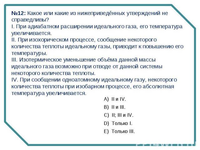 №12: Какое или какие из нижеприведённых утверждений не справедливы? I. При адиабатном расширении идеального газа, его температура увеличивается.II. При изохорическом процессе, сообщение некоторого количества теплоты идеальному газы, приводит к повыш…