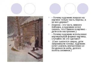 - Почему художник показал на картине только часть березы, а не все дерево? (Бере