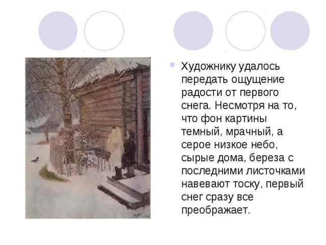 Художнику удалось передать ощущение радости от первого снега. Несмотря на то, что фон картины темный, мрачный, а серое низкое небо, сырые дома, береза с последними листочками навевают тоску, первый снег сразу все преображает.