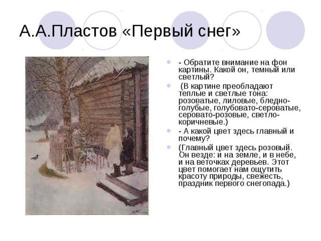 А.А.Пластов «Первый снег»- Обратите внимание на фон картины. Какой он, темный или светлый? (В картине преобладают теплые и светлые тона: розоватые, лиловые, бледно-голубые, голубовато-сероватые, серовато-розовые, светло-коричневые.)- А какой цвет зд…