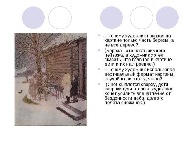 - Почему художник показал на картине только часть березы, а не все дерево? (Береза - это часть зимнего пейзажа, а художник хотел сказать, что главное в картине - дети и их настроение.)- Почему художник использовал вертикальный формат картины, случай…