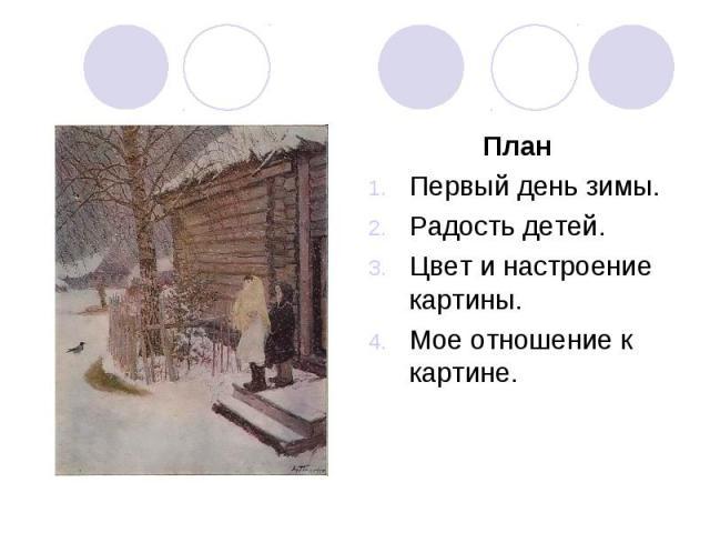 ПланПервый день зимы. Радость детей. Цвет и настроение картины. Мое отношение к картине.