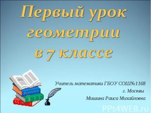 Первый урок геометрии в 7 классе Учитель математики ГБОУ СОШ №1168 г. Москвы Миш