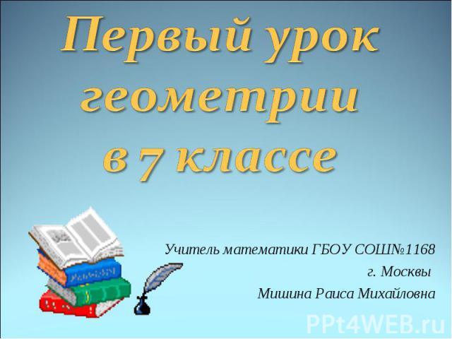 Первый урок геометрии в 7 классе Учитель математики ГБОУ СОШ №1168 г. Москвы Мишина Раиса Михайловна
