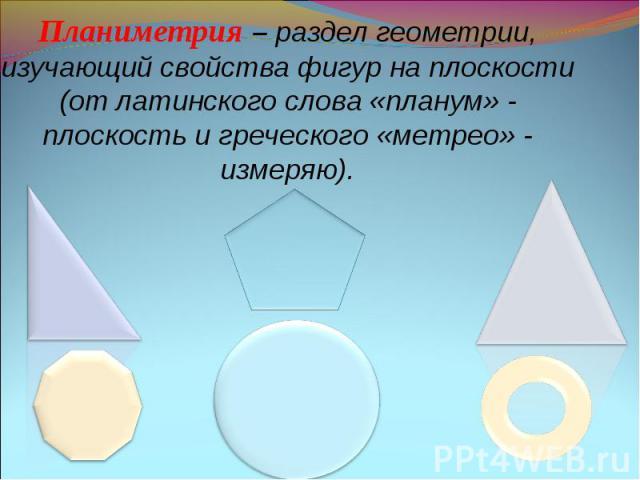 Планиметрия – раздел геометрии, изучающий свойства фигур на плоскости (от латинского слова «планум» - плоскость и греческого «метрео» - измеряю).