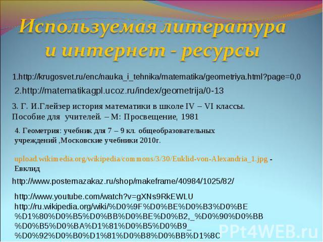 Используемая литература и интернет - ресурсы1.http://krugosvet.ru/enc/nauka_i_tehnika/matematika/geometriya.html?page=0,02.http://matematikagpl.ucoz.ru/index/geometrija/0-133. Г. И.Глейзер история математики в школе IV – VI классы. Пособие для учите…