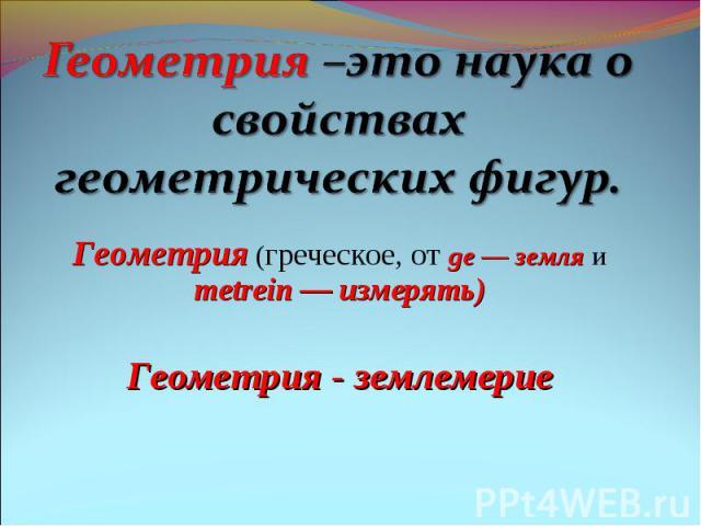 Геометрия –это наука освойствах геометрических фигур. Геометрия (греческое, от ge — земля и metrein — измерять)Геометрия - землемерие