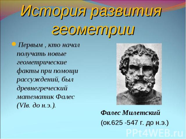 История развития геометрииПервым , кто начал получать новые геометрические факты при помощи рассуждений, был древнегреческий математик Фалес (VIв. до н.э.).Фалес Милетский(ок.625 -547 г. до н.э.)