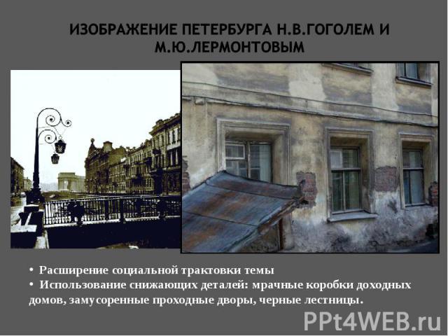 Изображение петербурга Н.В.Гоголем и м.ю.лермонтовым Расширение социальной трактовки темы Использование снижающих деталей: мрачные коробки доходных домов, замусоренные проходные дворы, черные лестницы.