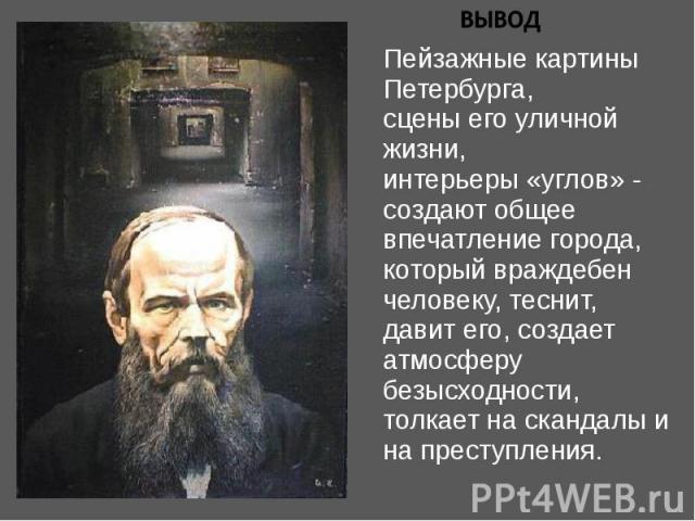 Пейзажные картины Петербурга,сцены его уличной жизни,интерьеры «углов» - создают общее впечатление города, который враждебен человеку, теснит, давит его, создает атмосферу безысходности, толкает на скандалы и на преступления.