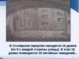 В Столярном переулке находится 16 домов (по 8 с каждой стороны улицы). В этих 16