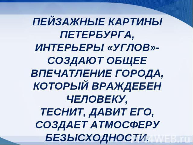 ПЕЙЗАЖНЫЕ КАРТИНЫ ПЕТЕРБУРГА,ИНТЕРЬЕРЫ «УГЛОВ»-СОЗДАЮТ ОБЩЕЕ ВПЕЧАТЛЕНИЕ ГОРОДА,КОТОРЫЙ ВРАЖДЕБЕН ЧЕЛОВЕКУ,ТЕСНИТ, ДАВИТ ЕГО,СОЗДАЕТ АТМОСФЕРУ БЕЗЫСХОДНОСТИ.