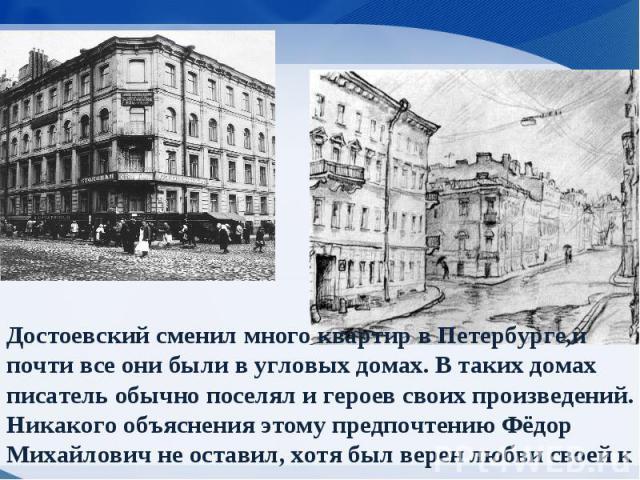 Достоевский сменил много квартир в Петербурге,и почти все они были в угловых домах. В таких домах писатель обычно поселял и героев своих произведений. Никакого объяснения этому предпочтению Фёдор Михайлович не оставил, хотя был верен любви своей к у…