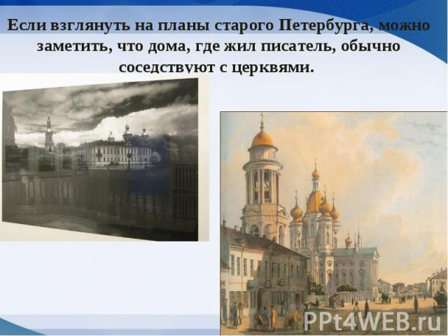 Если взглянуть на планы старого Петербурга, можно заметить, что дома, где жил писатель, обычно соседствуют с церквями.
