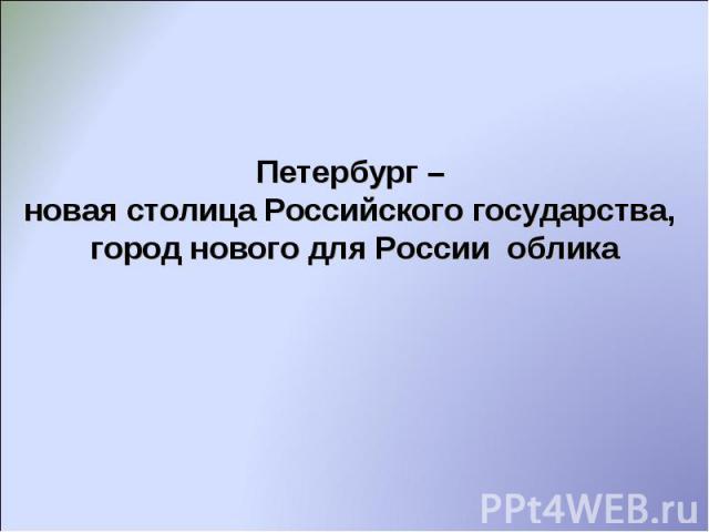 Петербург – новая столица Российского государства, город нового для России облика