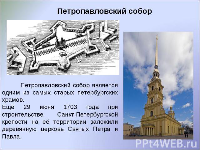 Петропавловский собор Петропавловский собор является одним из самых старых петербургских храмов. Ещё 29 июня 1703 года при строительстве Санкт-Петербургской крепости на её территории заложили деревянную церковь Святых Петра и Павла.