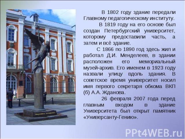 В 1802 году здание передали Главному педагогическому институту. В 1819 году на его основе был создан Петербургский университет, которому предоставили часть, а затем и всё здание. С 1866 по 1890 год здесь жил и работал Д.И. Менделеев, в здании распол…