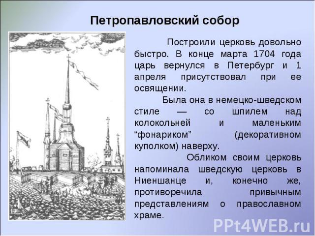 """Петропавловский собор Построили церковь довольно быстро. В конце марта 1704 года царь вернулся в Петербург и 1 апреля присутствовал при ее освящении. Была она в немецко-шведском стиле — со шпилем над колокольней и маленьким """"фонариком"""" (декоративном…"""