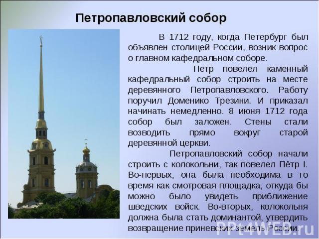 Петропавловский собор В 1712 году, когда Петербург был объявлен столицей России, возник вопрос о главном кафедральном соборе. Петр повелел каменный кафедральный собор строить на месте деревянного Петропавловского. Работу поручил Доменико Трезини. И …