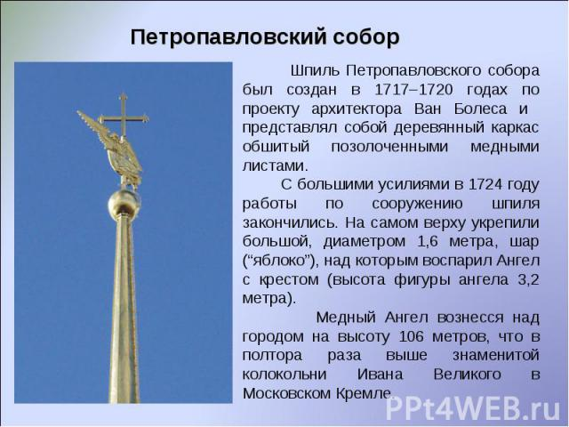 Петропавловский собор Шпиль Петропавловского собора был создан в 1717–1720 годах по проекту архитектора Ван Болеса и представлял собой деревянный каркас обшитый позолоченными медными листами. С большими усилиями в 1724 году работы по сооружению шпил…