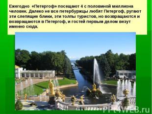Ежегодно «Петергоф» посещают 4с половиной миллиона человек. Далеко не все петер