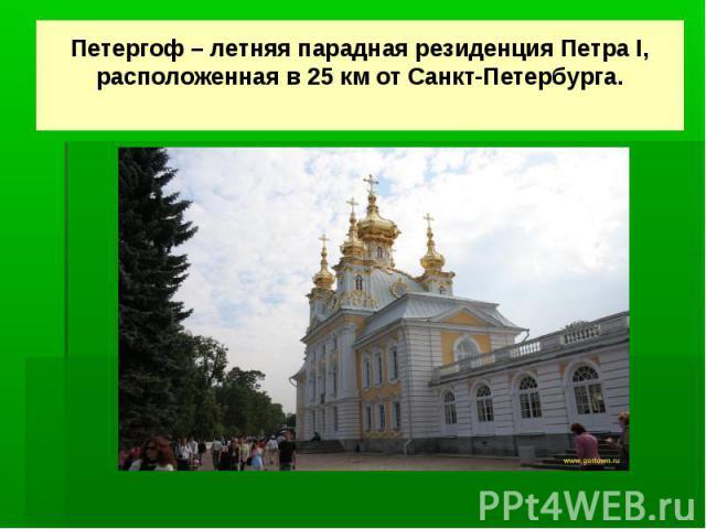 Петергоф – летняя парадная резиденция Петра I, расположенная в 25 км от Санкт-Петербурга.