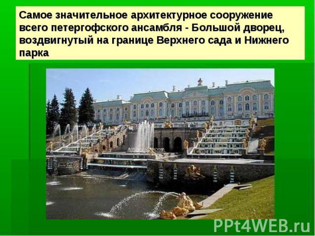Самое значительное архитектурное сооружение всего петергофского ансамбля - Большой дворец, воздвигнутый на границе Верхнего сада и Нижнего парка