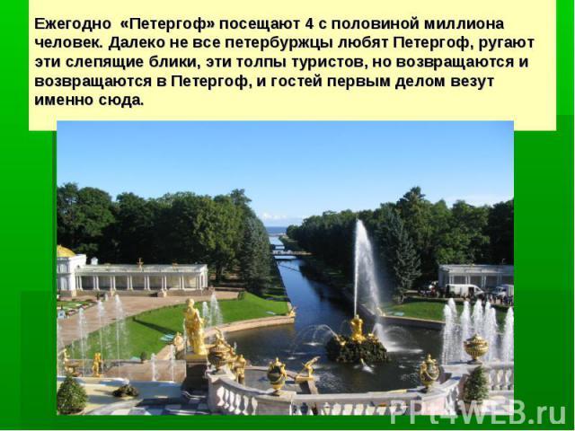 Ежегодно «Петергоф» посещают 4с половиной миллиона человек. Далеко не все петербуржцы любят Петергоф, ругают эти слепящие блики, эти толпы туристов, но возвращаются и возвращаются в Петергоф, и гостей первым делом везут именно сюда.