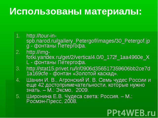 Использованы материалы: http://tour-in-spb.narod.ru/gallery_Petergof/images/30_Petergof.jpg - фонтаны Петергофа.http://img-fotki.yandex.ru/get/2/vertical4.0/0_172f_1aa4960e_XL - фонтаны Петергофа.http://stat15.privet.ru/lr/0906d356517359606bb2ce7d1a…
