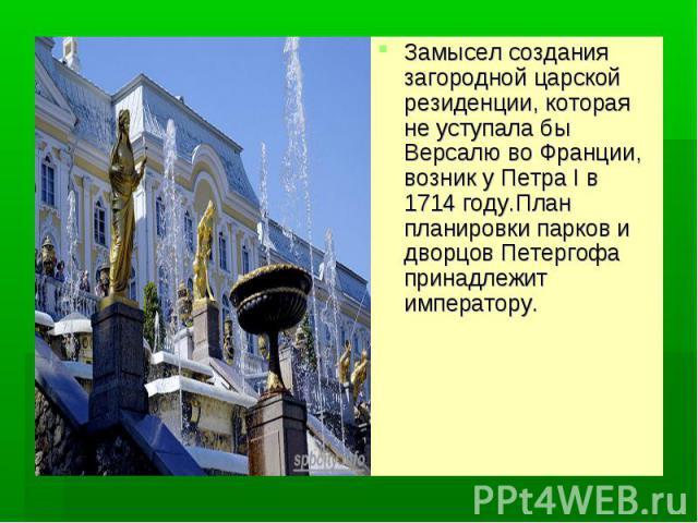 Замысел создания загородной царской резиденции, которая не уступала бы Версалю во Франции, возник у Петра I в 1714 году.План планировки парков и дворцов Петергофа принадлежит императору.