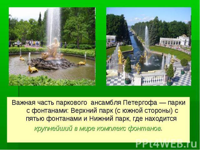 Важная часть паркового ансамбля Петергофа — парки с фонтанами: Верхний парк (с южной стороны) с пятью фонтанами и Нижний парк, где находится крупнейший в мире комплекс фонтанов.