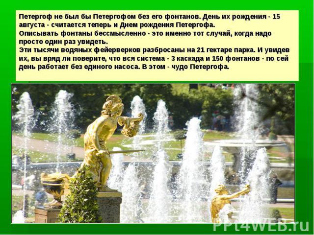 Петергоф не был бы Петергофом без его фонтанов. День их рождения - 15 августа - считается теперь и Днем рождения Петергофа.Описывать фонтаны бессмысленно - это именно тот случай, когда надо просто один раз увидеть.Эти тысячи водяных фейерверков разб…