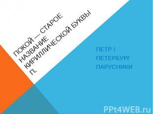 Покой— старое название кириллической буквыП. Петр Iпетербургпарусники