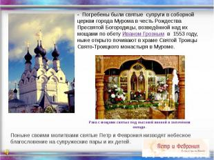 - Погребены были святые супруги в соборной церкви города Мурома в честь Рождеств