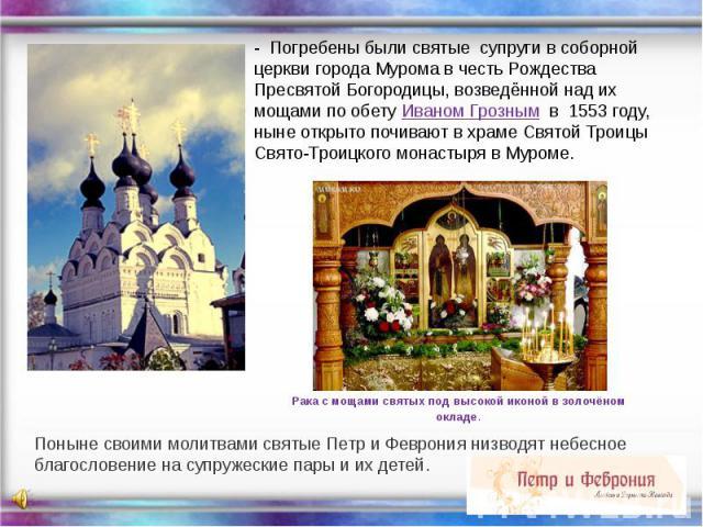 - Погребены были святые супруги в соборной церкви города Мурома в честь Рождества Пресвятой Богородицы, возведённой над их мощами по обету Иваном Грозным в 1553 году, ныне открыто почивают в храме Святой Троицы Свято-Троицкого монастыря в Муроме. По…